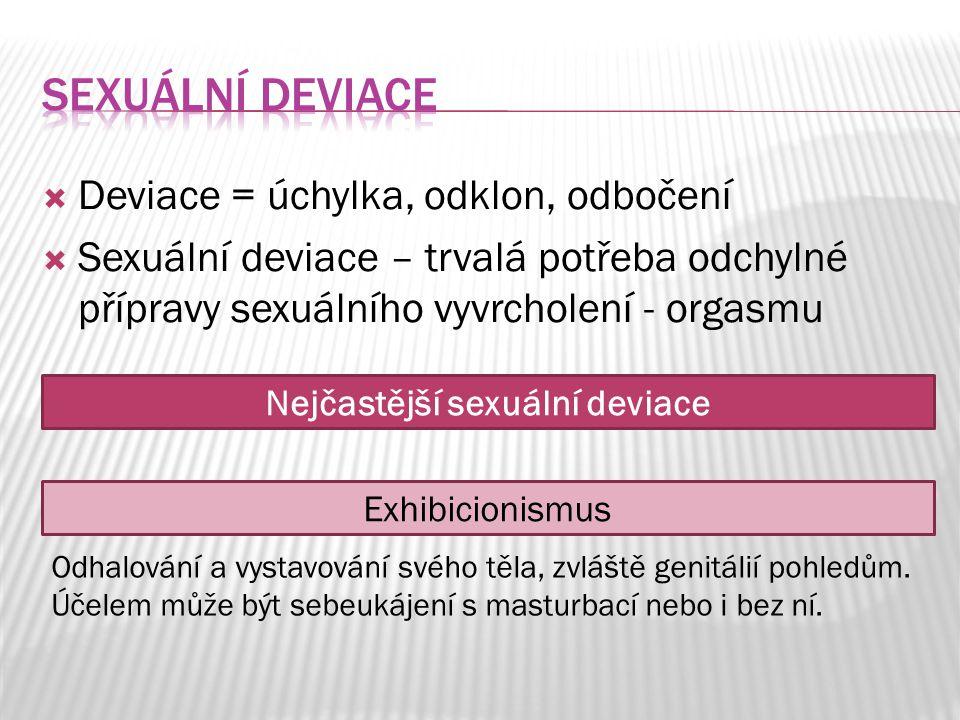  Deviace = úchylka, odklon, odbočení  Sexuální deviace – trvalá potřeba odchylné přípravy sexuálního vyvrcholení - orgasmu Nejčastější sexuální devi