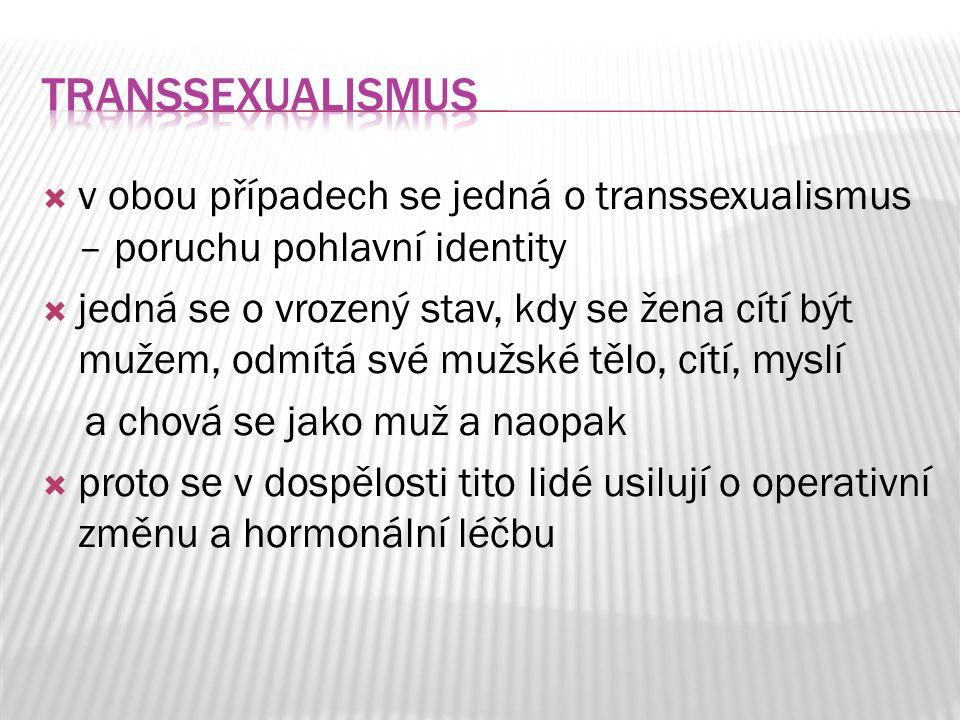  v obou případech se jedná o transsexualismus – poruchu pohlavní identity  jedná se o vrozený stav, kdy se žena cítí být mužem, odmítá své mužské tě