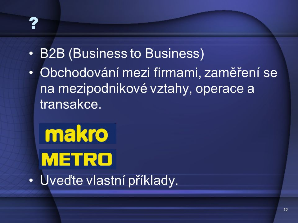 12 ? B2B (Business to Business) Obchodování mezi firmami, zaměření se na mezipodnikové vztahy, operace a transakce. Uveďte vlastní příklady.