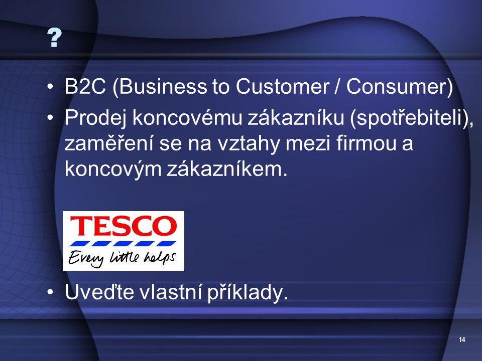 14 ? B2C (Business to Customer / Consumer) Prodej koncovému zákazníku (spotřebiteli), zaměření se na vztahy mezi firmou a koncovým zákazníkem. Uveďte