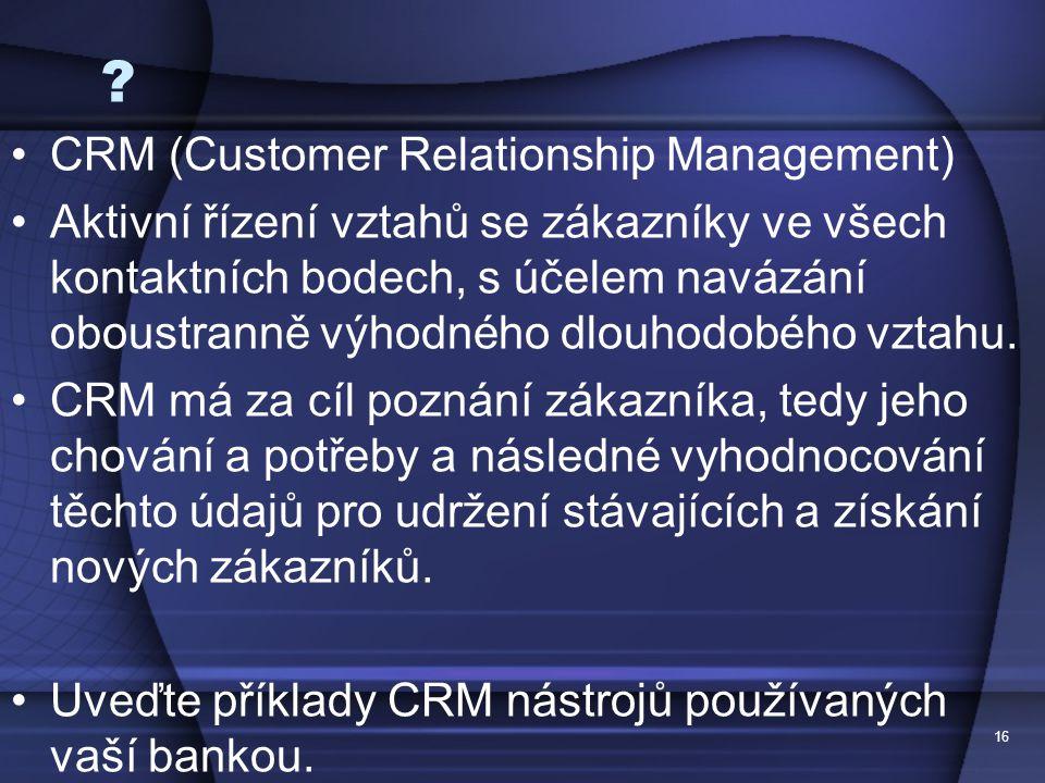 16 ? CRM (Customer Relationship Management) Aktivní řízení vztahů se zákazníky ve všech kontaktních bodech, s účelem navázání oboustranně výhodného dl