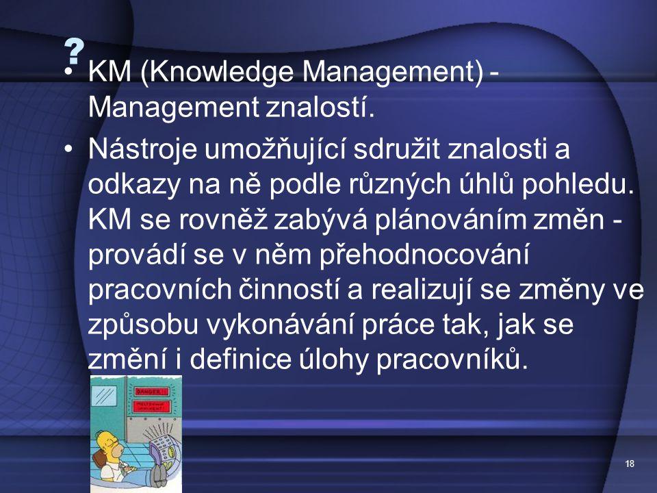 18 ? KM (Knowledge Management) - Management znalostí. Nástroje umožňující sdružit znalosti a odkazy na ně podle různých úhlů pohledu. KM se rovněž zab
