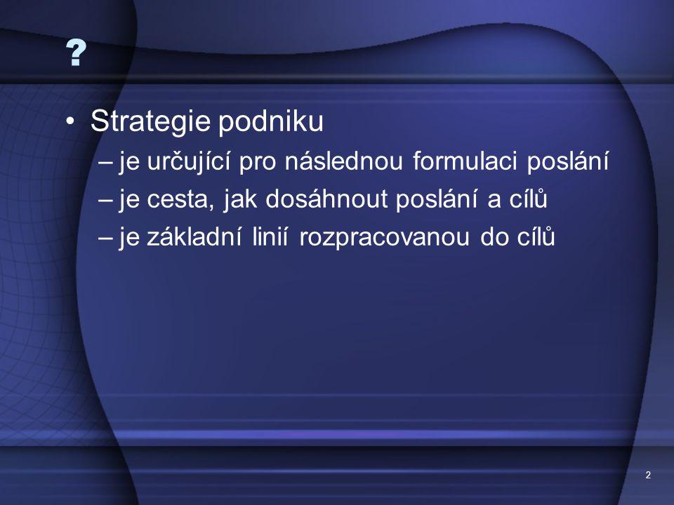 2 ? Strategie podniku –je určující pro následnou formulaci poslání –je cesta, jak dosáhnout poslání a cílů –je základní linií rozpracovanou do cílů