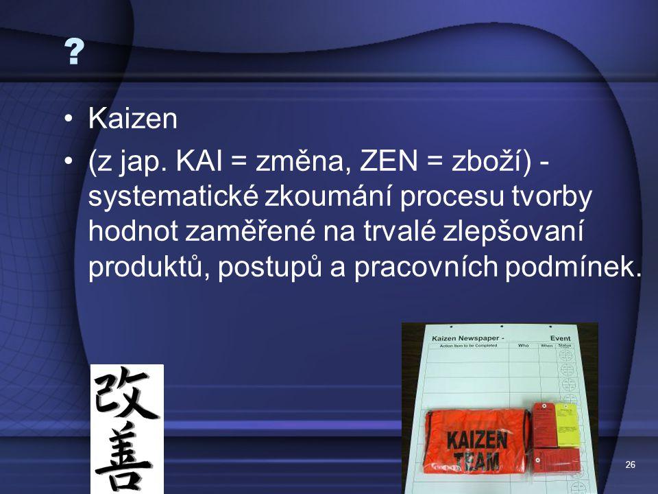 26 ? Kaizen (z jap. KAI = změna, ZEN = zboží) - systematické zkoumání procesu tvorby hodnot zaměřené na trvalé zlepšovaní produktů, postupů a pracovní