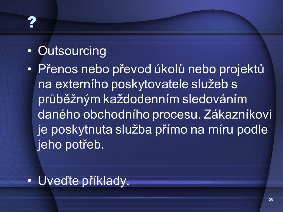 28 ? Outsourcing Přenos nebo převod úkolů nebo projektů na externího poskytovatele služeb s průběžným každodenním sledováním daného obchodního procesu