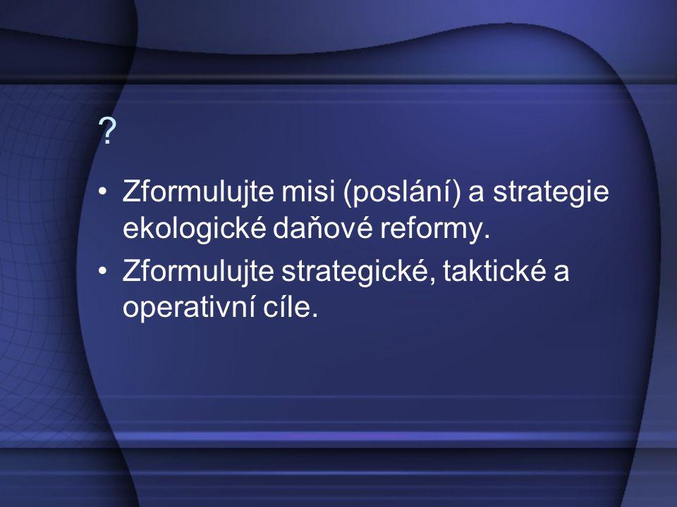 ? Zformulujte misi (poslání) a strategie ekologické daňové reformy. Zformulujte strategické, taktické a operativní cíle.