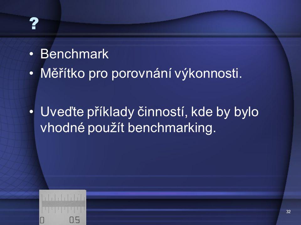 32 ? Benchmark Měřítko pro porovnání výkonnosti. Uveďte příklady činností, kde by bylo vhodné použít benchmarking.