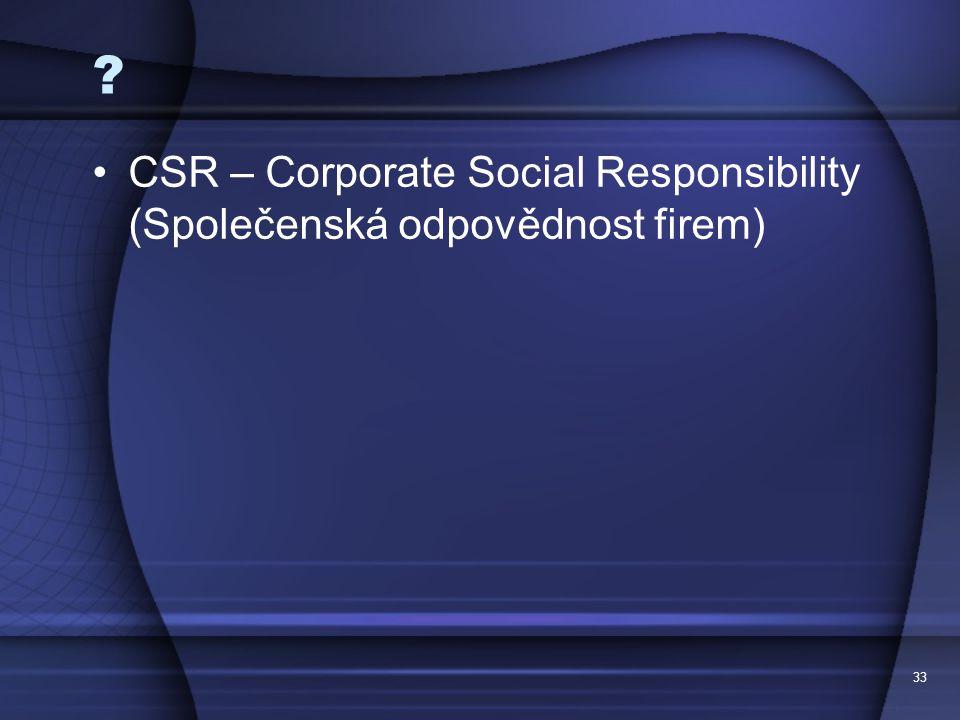 33 ? CSR – Corporate Social Responsibility (Společenská odpovědnost firem)