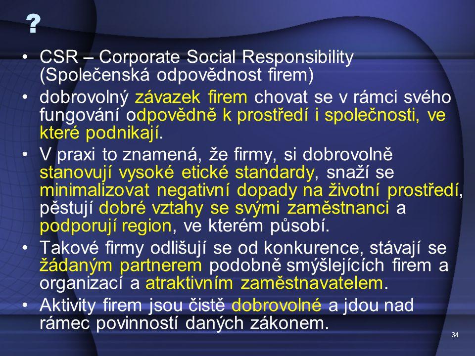 34 ? CSR – Corporate Social Responsibility (Společenská odpovědnost firem) dobrovolný závazek firem chovat se v rámci svého fungování odpovědně k pros