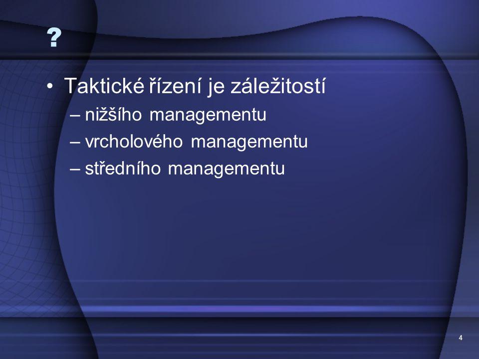 4 ? Taktické řízení je záležitostí –nižšího managementu –vrcholového managementu –středního managementu