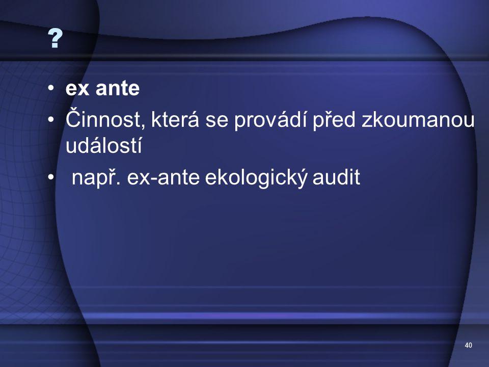 40 ? ex ante Činnost, která se provádí před zkoumanou událostí např. ex-ante ekologický audit