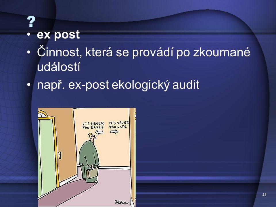 41 ? ex post Činnost, která se provádí po zkoumané událostí např. ex-post ekologický audit