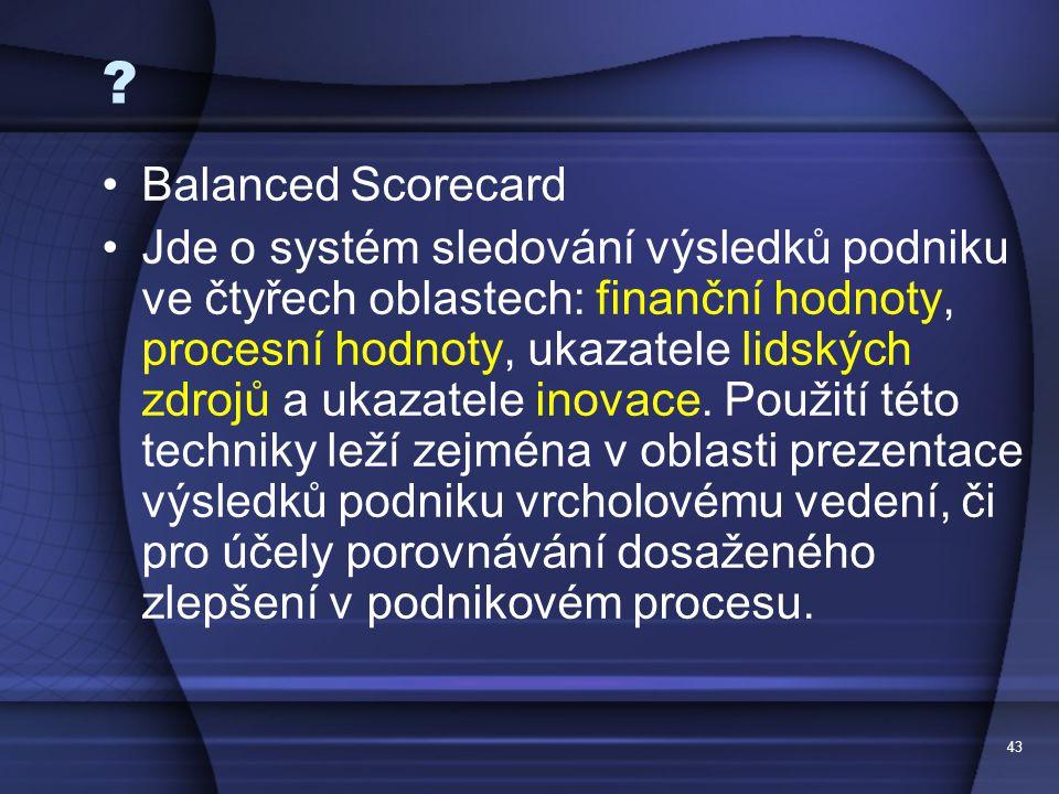 43 ? Balanced Scorecard Jde o systém sledování výsledků podniku ve čtyřech oblastech: finanční hodnoty, procesní hodnoty, ukazatele lidských zdrojů a
