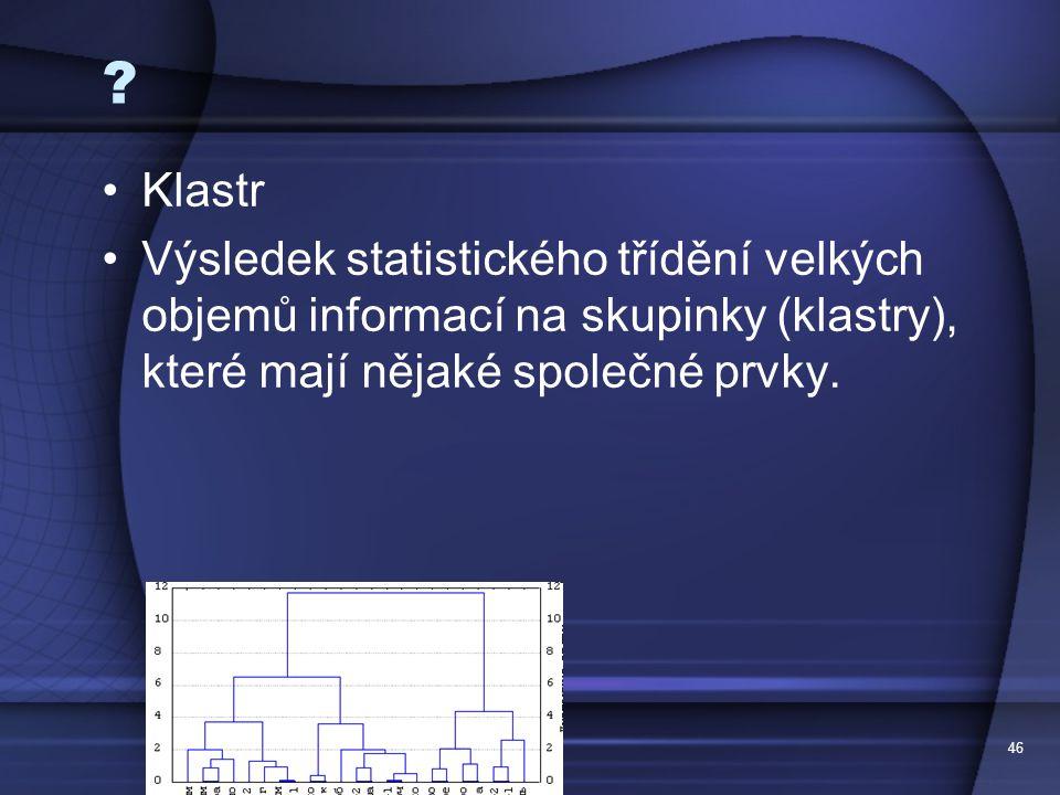 46 ? Klastr Výsledek statistického třídění velkých objemů informací na skupinky (klastry), které mají nějaké společné prvky.