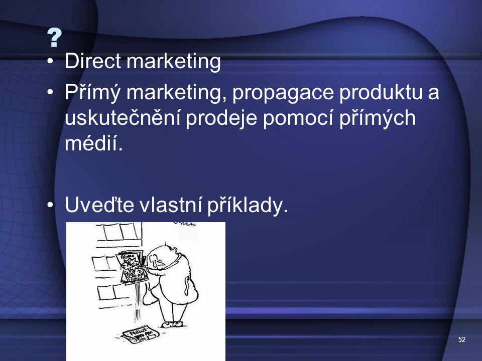 52 ? Direct marketing Přímý marketing, propagace produktu a uskutečnění prodeje pomocí přímých médií. Uveďte vlastní příklady.