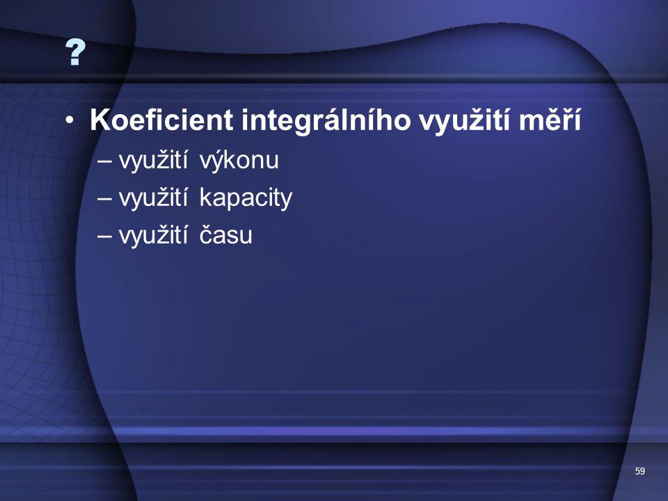 59 ? Koeficient integrálního využití měří –využití výkonu –využití kapacity –využití času