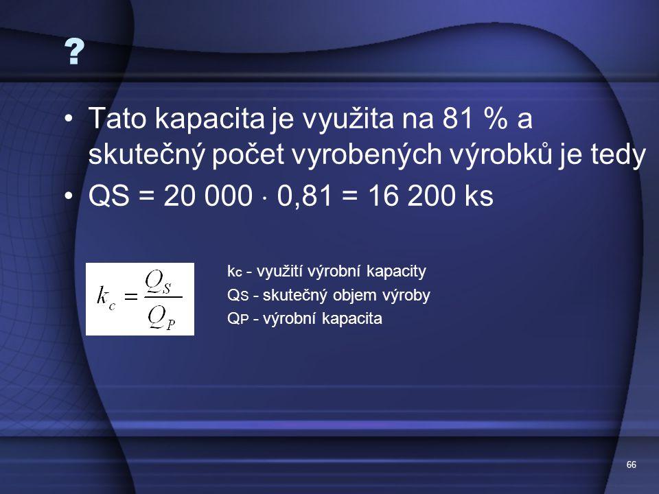 66 ? Tato kapacita je využita na 81 % a skutečný počet vyrobených výrobků je tedy QS = 20 000  0,81 = 16 200 ks k c - využití výrobní kapacity Q S -