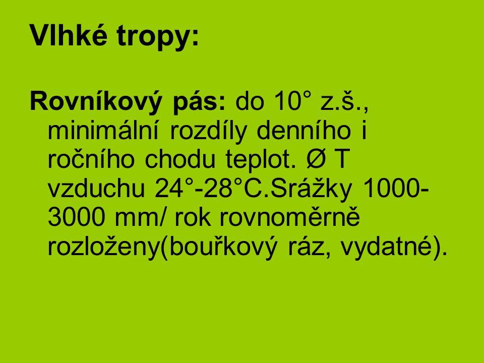 Vlhké tropy: Rovníkový pás: do 10° z.š., minimální rozdíly denního i ročního chodu teplot. Ø T vzduchu 24°-28°C.Srážky 1000- 3000 mm/ rok rovnoměrně r
