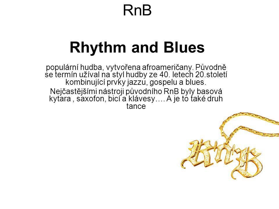 RnB Rhythm and Blues populární hudba, vytvořena afroameričany. Původně se termín užíval na styl hudby ze 40. letech 20.století kombinující prvky jazzu