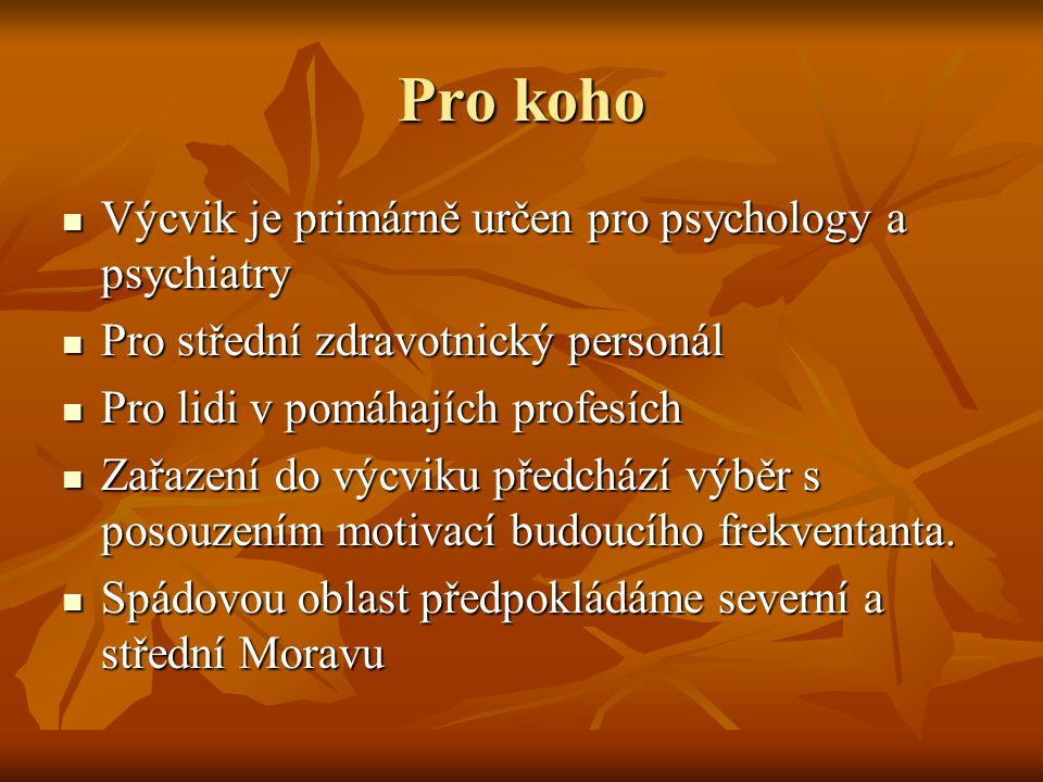 Pro koho Výcvik je primárně určen pro psychology a psychiatry Výcvik je primárně určen pro psychology a psychiatry Pro střední zdravotnický personál Pro střední zdravotnický personál Pro lidi v pomáhajích profesích Pro lidi v pomáhajích profesích Zařazení do výcviku předchází výběr s posouzením motivací budoucího frekventanta.