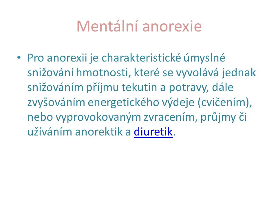 Mentální anorexie Pro anorexii je charakteristické úmyslné snižování hmotnosti, které se vyvolává jednak snižováním příjmu tekutin a potravy, dále zvy