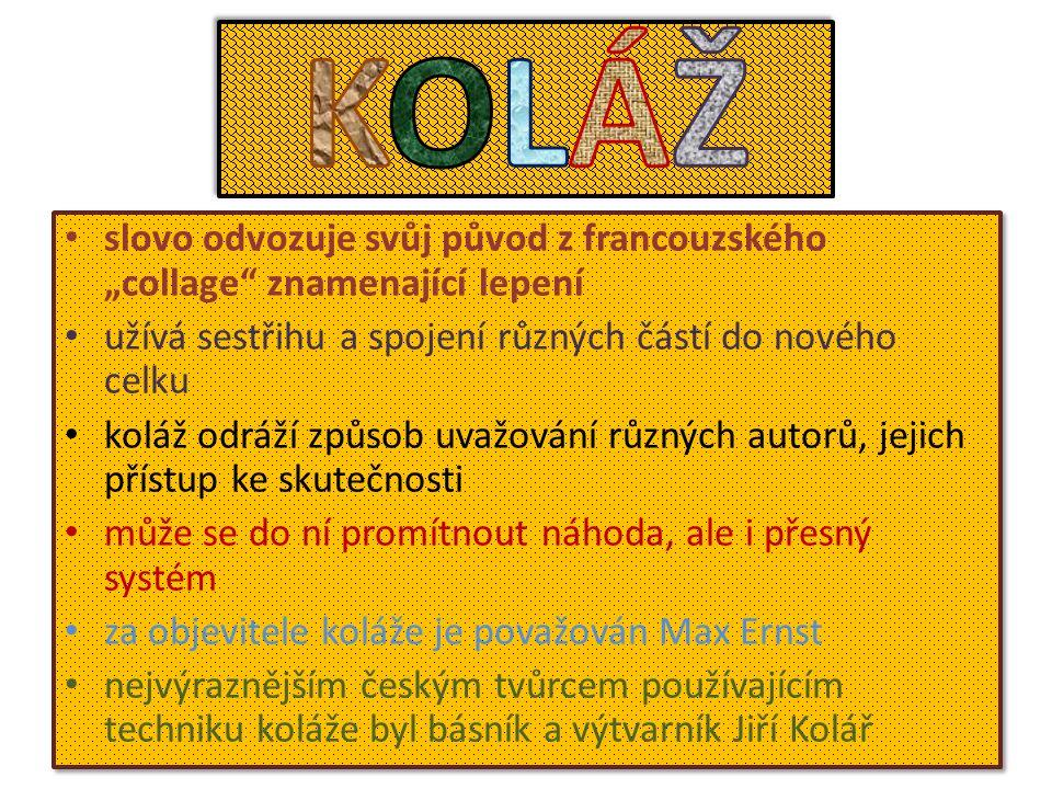 """slovo odvozuje svůj původ z francouzského """"collage znamenající lepení užívá sestřihu a spojení různých částí do nového celku koláž odráží způsob uvažování různých autorů, jejich přístup ke skutečnosti může se do ní promítnout náhoda, ale i přesný systém za objevitele koláže je považován Max Ernst nejvýraznějším českým tvůrcem používajícím techniku koláže byl básník a výtvarník Jiří Kolář slovo odvozuje svůj původ z francouzského """"collage znamenající lepení užívá sestřihu a spojení různých částí do nového celku koláž odráží způsob uvažování různých autorů, jejich přístup ke skutečnosti může se do ní promítnout náhoda, ale i přesný systém za objevitele koláže je považován Max Ernst nejvýraznějším českým tvůrcem používajícím techniku koláže byl básník a výtvarník Jiří Kolář"""