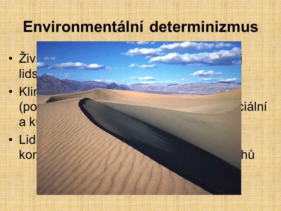Environmentální determinizmus Životní podmínky výrazně ovlivňují vývoj lidské společnosti Klima více formuje a ovlivňuje lidskou (pozitivně/negativně) společnost než sociální a kulturní podmínky Lidský vztah k prostředí je mnohem komplexnější, něž vztah rostlin a živočichů