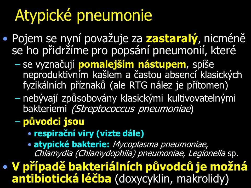 Atypické pneumonie Pojem se nyní považuje za zastaralý, nicméně se ho přidržíme pro popsání pneumonií, které –se vyznačují pomalejším nástupem, spíše neproduktivním kašlem a častou absencí klasických fyzikálních příznaků (ale RTG nález je přítomen) –nebývají způsobovány klasickými kultivovatelnými bakteriemi (Streptococcus pneumoniae) –původci jsou respirační viry (vizte dále) atypické bakterie: Mycoplasma pneumoniae, Chlamydia (Chlamydophila) pneumoniae, Legionella sp.