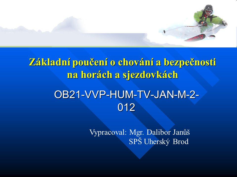 Základní poučení o chování a bezpečnosti na horách a sjezdovkách OB21-VVP-HUM-TV-JAN-M-2- 012 Vypracoval: Mgr. Dalibor Janůš SPŠ Uherský Brod