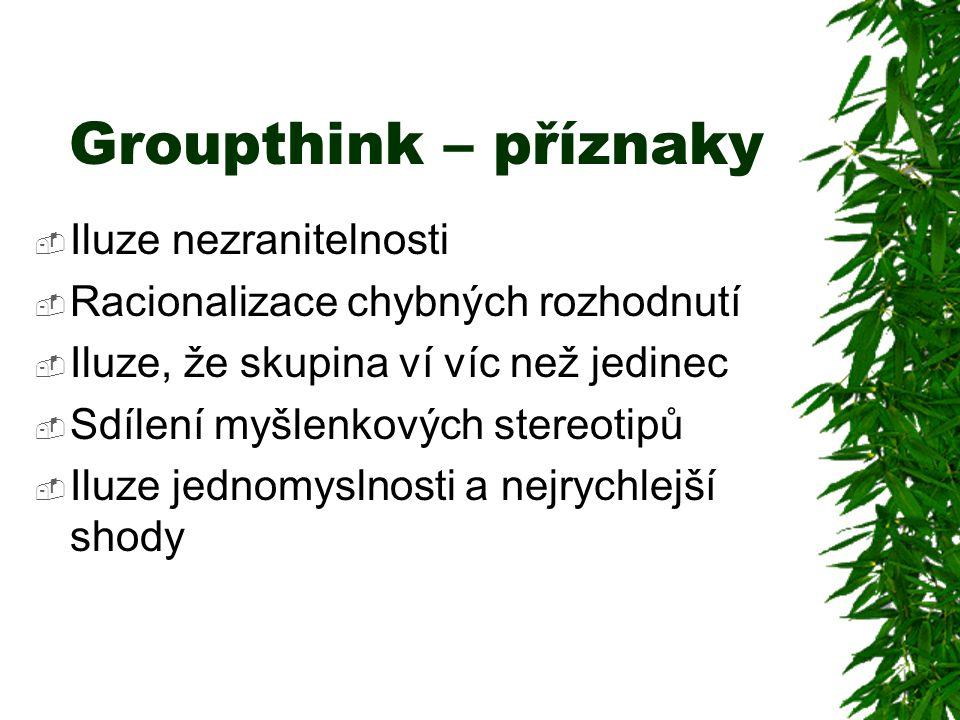 Groupthink – příznaky  Iluze nezranitelnosti  Racionalizace chybných rozhodnutí  Iluze, že skupina ví víc než jedinec  Sdílení myšlenkových stereo
