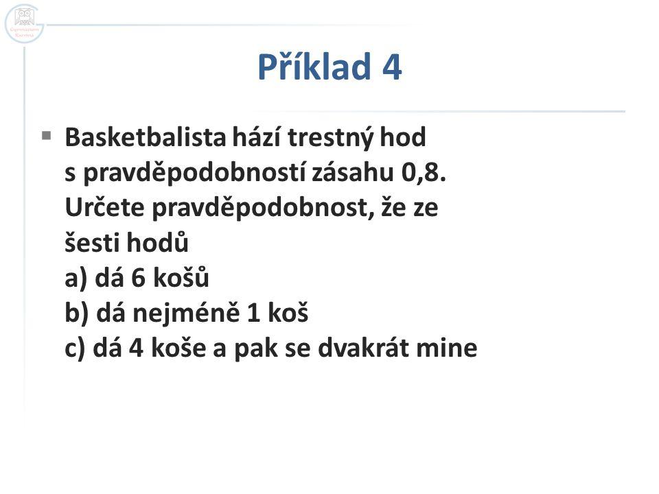Příklad 4  Basketbalista hází trestný hod s pravděpodobností zásahu 0,8. Určete pravděpodobnost, že ze šesti hodů a) dá 6 košů b) dá nejméně 1 koš c)