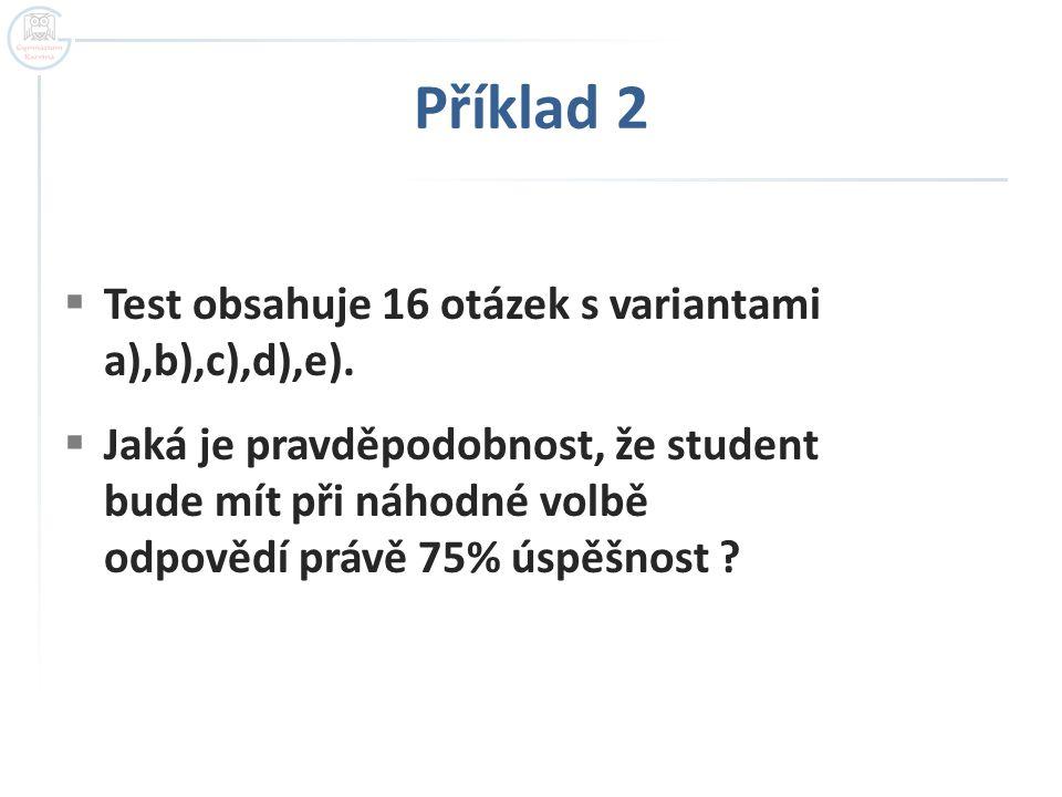 Příklad 2  Test obsahuje 16 otázek s variantami a),b),c),d),e).  Jaká je pravděpodobnost, že student bude mít při náhodné volbě odpovědí právě 75% ú