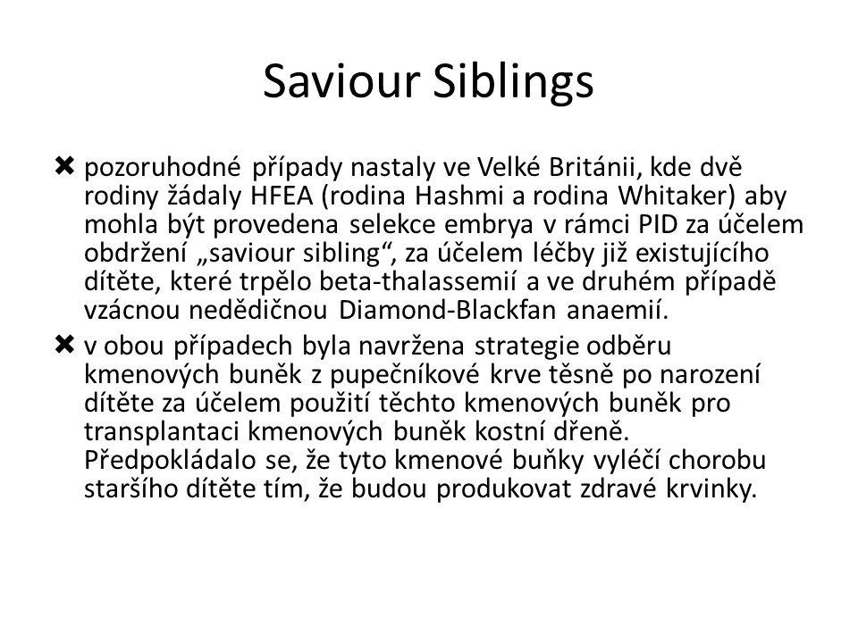 """Saviour Siblings  pozoruhodné případy nastaly ve Velké Británii, kde dvě rodiny žádaly HFEA (rodina Hashmi a rodina Whitaker) aby mohla být provedena selekce embrya v rámci PID za účelem obdržení """"saviour sibling , za účelem léčby již existujícího dítěte, které trpělo beta-thalassemií a ve druhém případě vzácnou nedědičnou Diamond-Blackfan anaemií."""