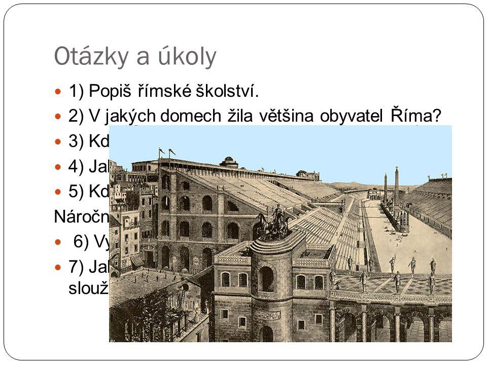 Otázky a úkoly 1) Popiš římské školství. 2) V jakých domech žila většina obyvatel Říma? 3) Kde a co jedli většinou chudí Římané? 4) Jak vypadala staro
