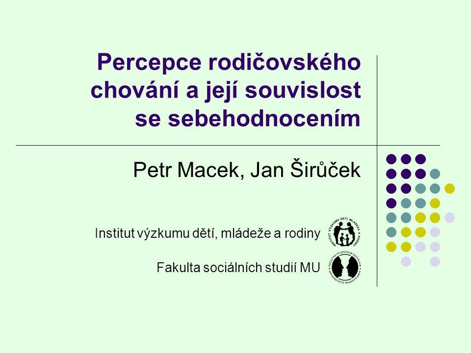 Percepce rodičovského chování a její souvislost se sebehodnocením Petr Macek, Jan Širůček Institut výzkumu dětí, mládeže a rodiny Fakulta sociálních s