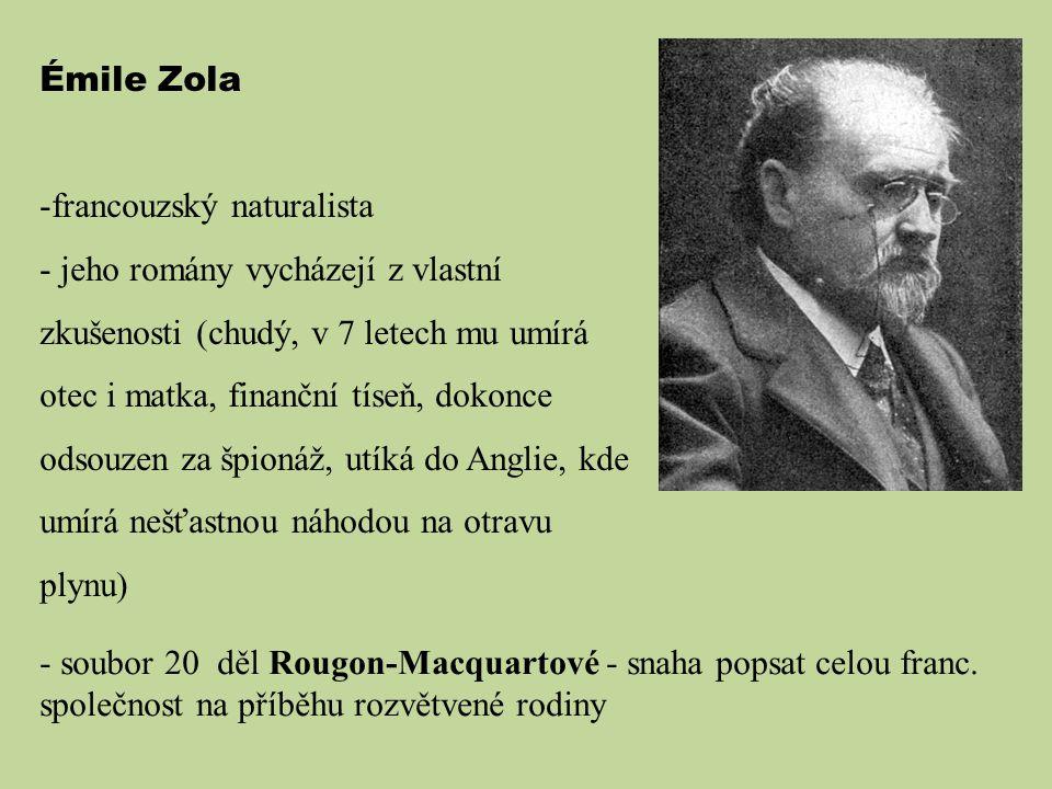 Émile Zola -francouzský naturalista - jeho romány vycházejí z vlastní zkušenosti (chudý, v 7 letech mu umírá otec i matka, finanční tíseň, dokonce ods