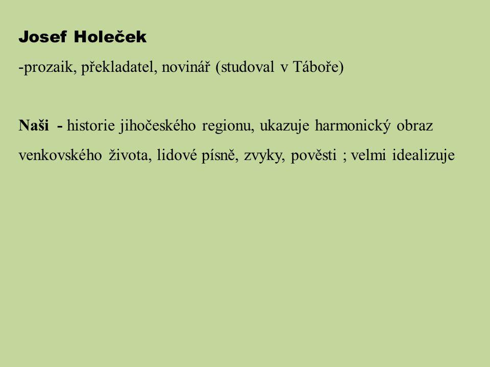 Josef Holeček -prozaik, překladatel, novinář (studoval v Táboře) Naši - historie jihočeského regionu, ukazuje harmonický obraz venkovského života, lid