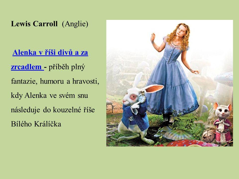Lewis Carroll (Anglie) Alenka v říši divů a za zrcadlem - příběh plný fantazie, humoru a hravosti, kdy Alenka ve svém snu následuje do kouzelné říše B