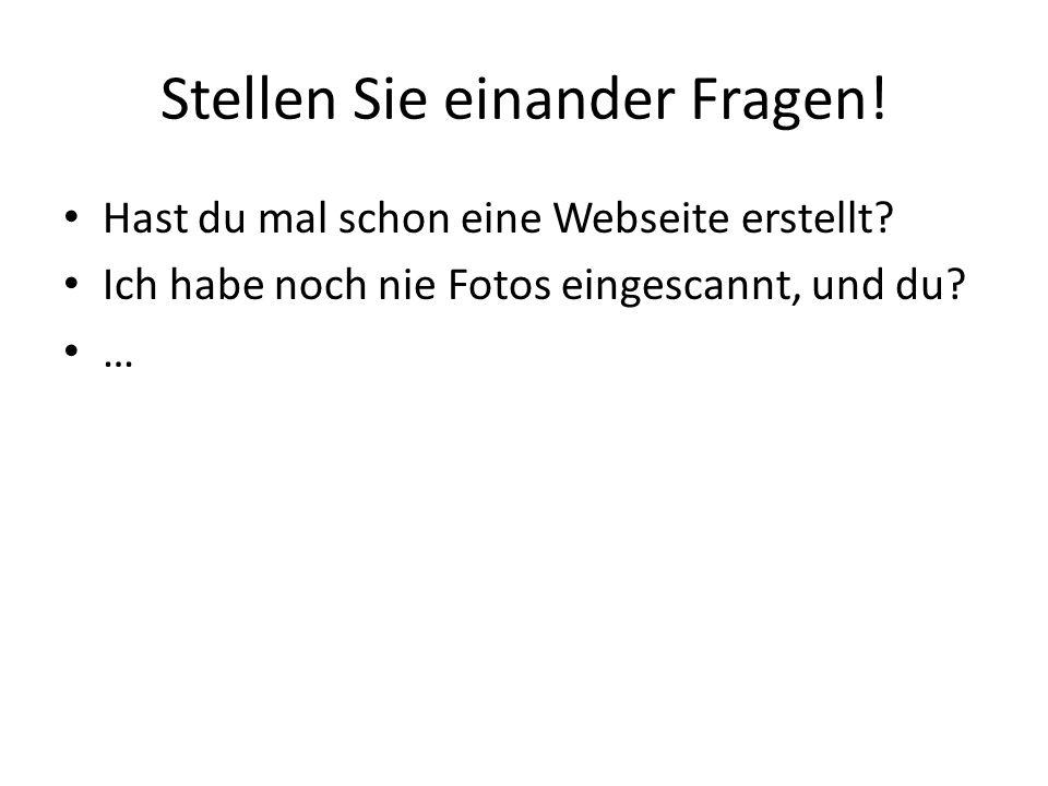 Stellen Sie einander Fragen! Hast du mal schon eine Webseite erstellt? Ich habe noch nie Fotos eingescannt, und du? …