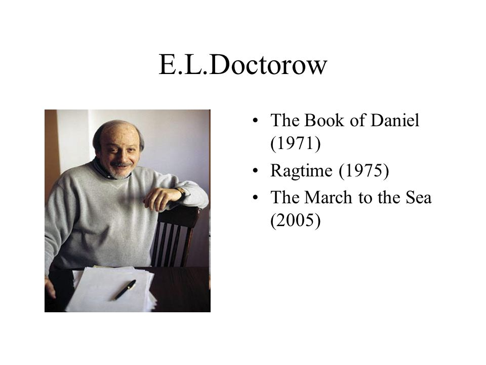 E.L.Doctorow The Book of Daniel (1971) Ragtime (1975) The March to the Sea (2005)