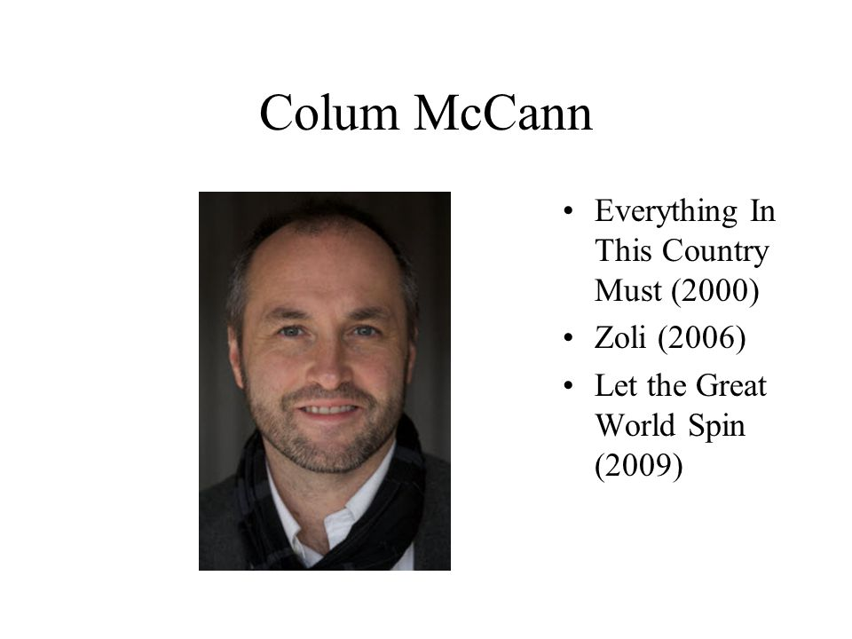 Colum McCann Everything In This Country Must (2000) Zoli (2006) Let the Great World Spin (2009)