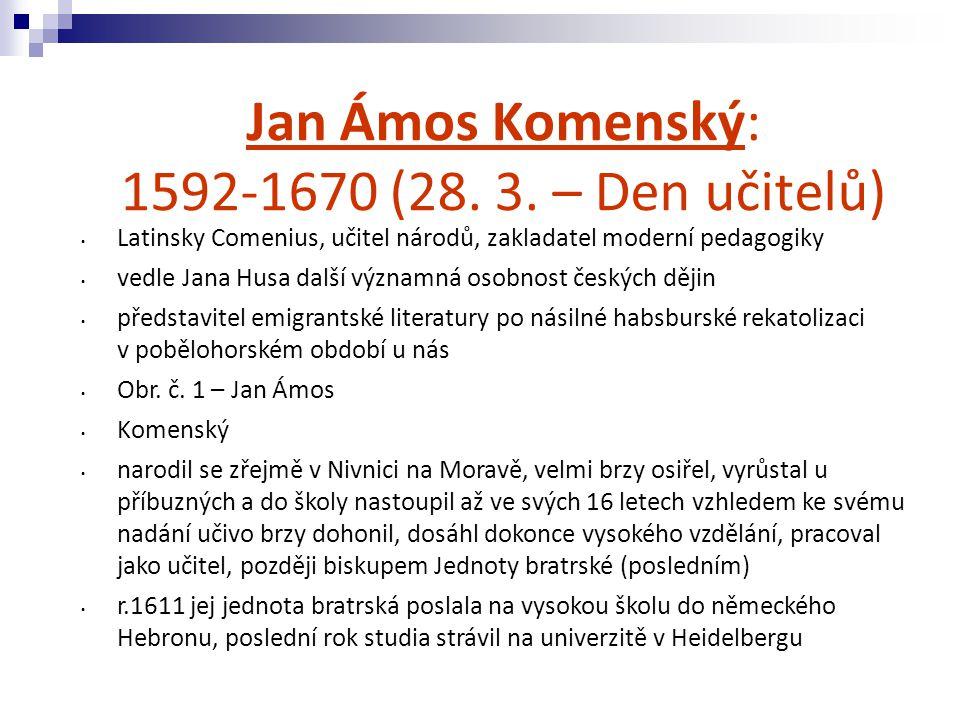 - r.1621 narychlo uprchl z Fulneku před španělskými vojáky, ztrácí část svých rukopisů - následně mu umírá žena a děti při morové epidemii - vlast opustil v roce 1628 (po vydání Obnoveného zřízení zemského) - podílel se na reformách některých evropských školství (Anglie, Švédsko, Holandsko, Uhry), usadil se na čas v Prusku – doufal, že se bude moci vrátit domů - po přestěhování do Lešna mu zemřela druhá žena; při požáru Lešna přišel o veškerý svůj majetek a část svých rukopisů (slovník Poklad českého jazyka, na kterém pracoval přes 30 let) - Polsko se stalo katolickou zemí a tak Komenský odjíždí do Amsterodamu, kde mu byla udělena čestná profesura na vyšším gymnáziu (Atheneum) - V Holandsku bylo dovršeno jeho dílo i projekty z předchozích období - dosáhl uznání, ale domů se nikdy vrátit nesměl - umírá v Naardenu v Holandsku jako těžce zkoušený stařec