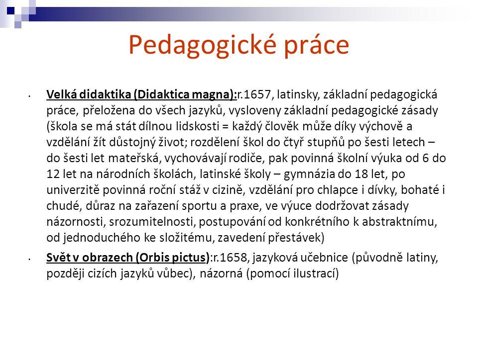 Pedagogické práce Velká didaktika (Didaktica magna):r.1657, latinsky, základní pedagogická práce, přeložena do všech jazyků, vysloveny základní pedago