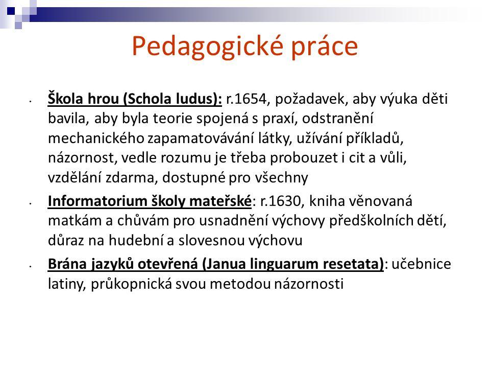 Pedagogické práce Škola hrou (Schola ludus): r.1654, požadavek, aby výuka děti bavila, aby byla teorie spojená s praxí, odstranění mechanického zapama