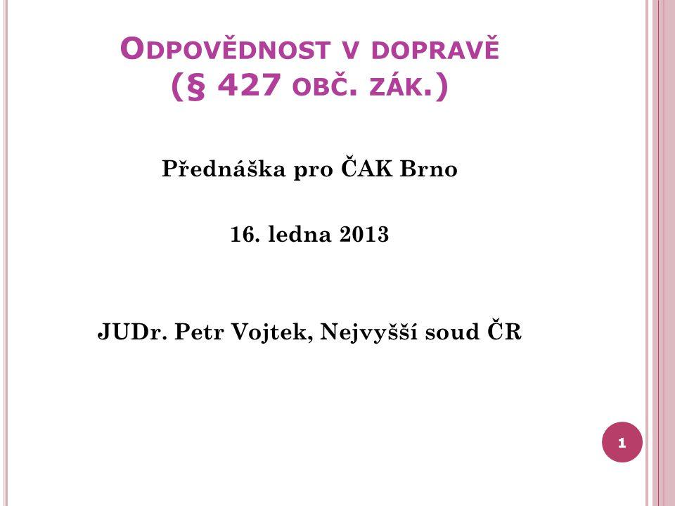 O DPOVĚDNOST V DOPRAVĚ (§ 427 OBČ. ZÁK.) Přednáška pro ČAK Brno 16. ledna 2013 JUDr. Petr Vojtek, Nejvyšší soud ČR 1