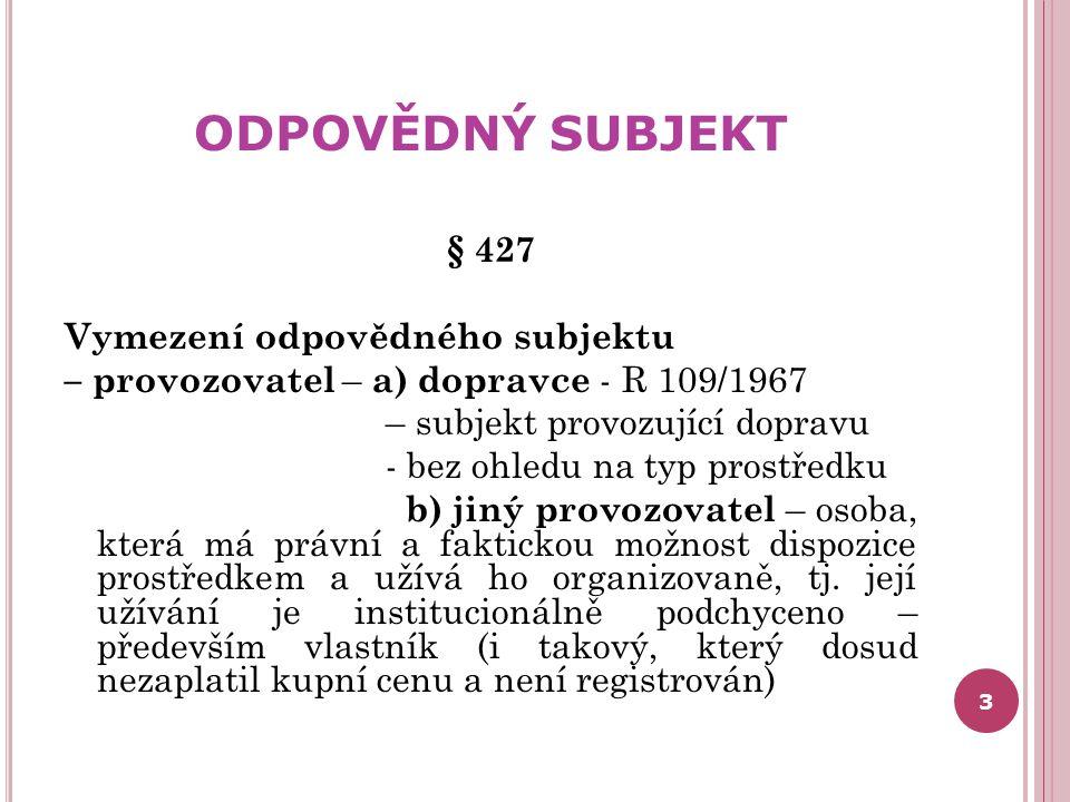 ODPOVĚDNÝ SUBJEKT § 427 Vymezení odpovědného subjektu – provozovatel – a) dopravce - R 109/1967 – subjekt provozující dopravu - bez ohledu na typ pros