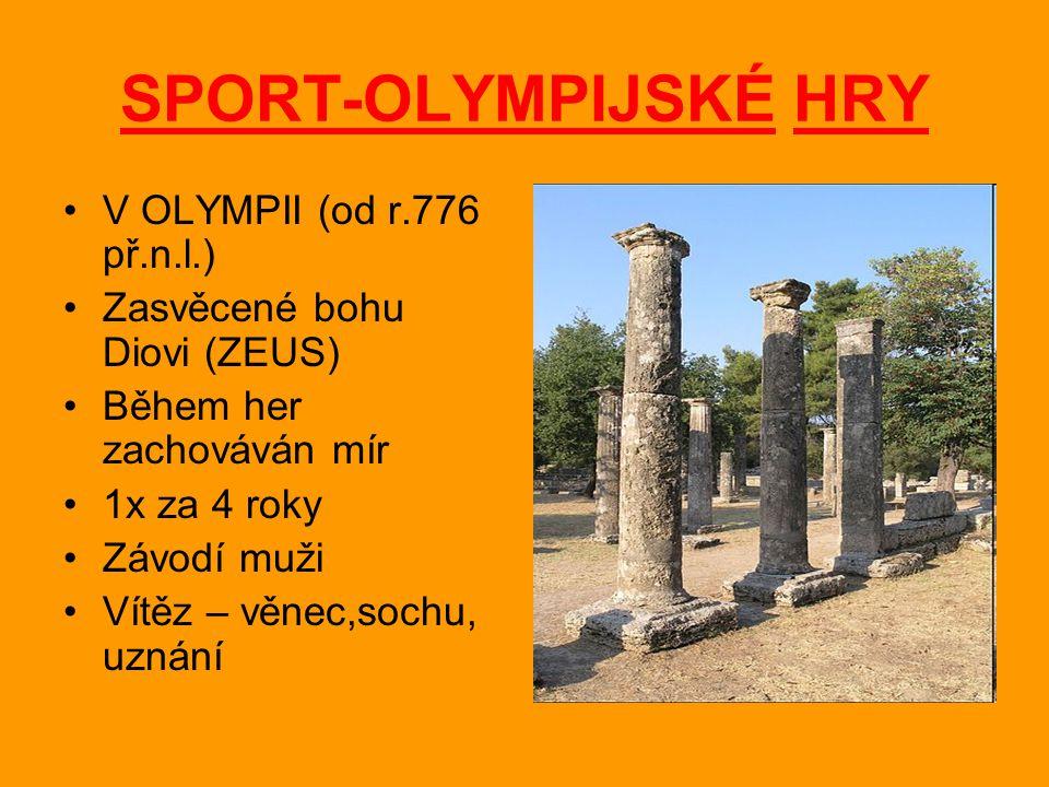 SPORT-OLYMPIJSKÉ HRY V OLYMPII (od r.776 př.n.l.) Zasvěcené bohu Diovi (ZEUS) Během her zachováván mír 1x za 4 roky Závodí muži Vítěz – věnec,sochu, u