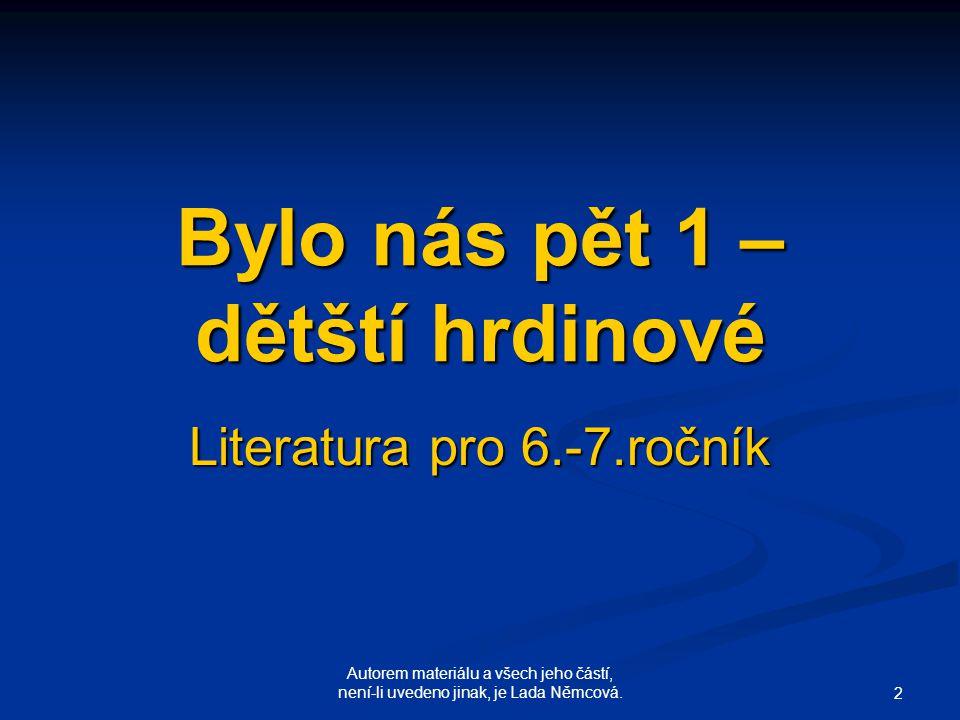 Autorem materiálu a všech jeho částí, není-li uvedeno jinak, je Lada Němcová. 2 Bylo nás pět 1 – dětští hrdinové Literatura pro 6.-7.ročník