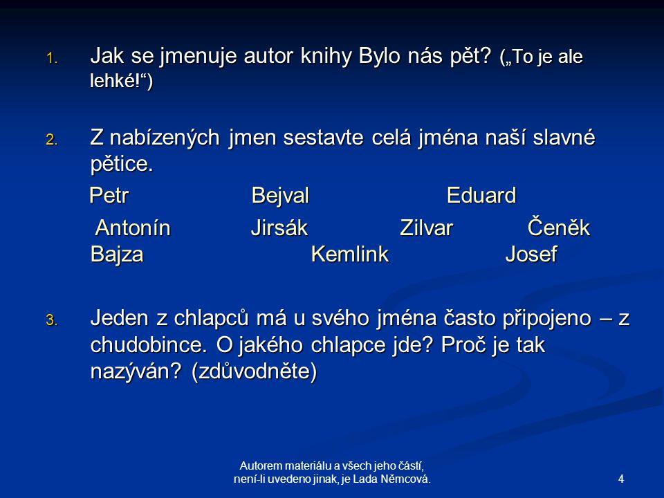 """4 Autorem materiálu a všech jeho částí, není-li uvedeno jinak, je Lada Němcová. 1. J ak se jmenuje autor knihy Bylo nás pět? (""""To je ale lehké!"""") 2. Z"""