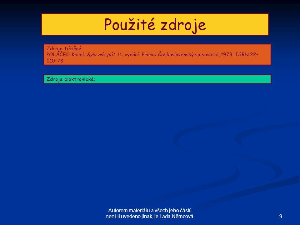 9 Autorem materiálu a všech jeho částí, není-li uvedeno jinak, je Lada Němcová. Použité zdroje Zdroje tištěné: POLÁČEK, Karel. Bylo nás pět. 11. vydán